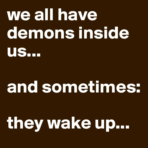 we all have demons inside us...  and sometimes:  they wake up...