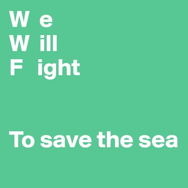 W  e W  ill F   ight   To save the sea