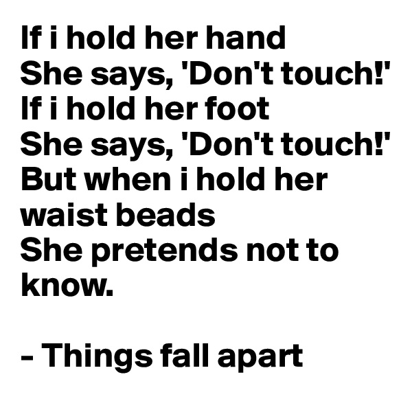 If i hold her hand She says, 'Don't touch!' If i hold her foot She says, 'Don't touch!' But when i hold her waist beads She pretends not to know.  - Things fall apart