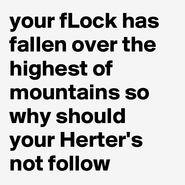 your fLock has fallen over the highest of mountains so why should your Herter's not follow