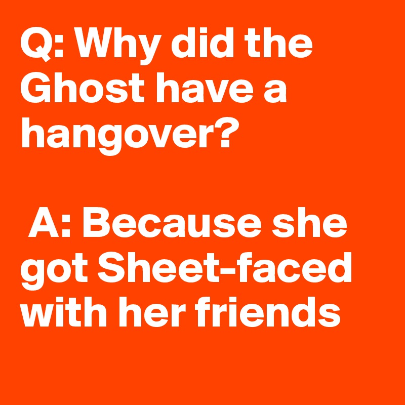 Q: Why did the Ghost have a hangover?   A: Because she got Sheet-faced with her friends