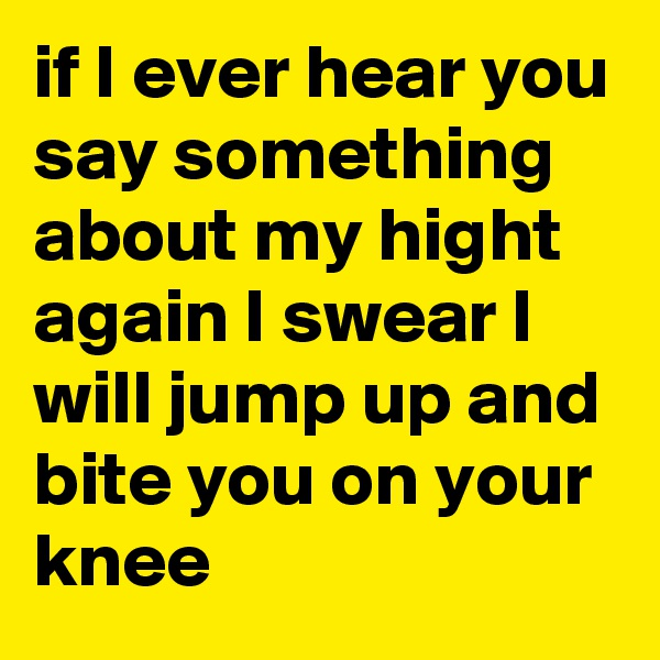 if I ever hear you say something about my hight again I swear I will jump up and bite you on your knee