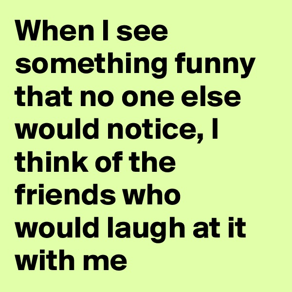 When I see something funny that no one else would notice, I think of the friends who would laugh at it with me