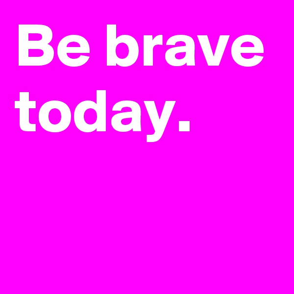 Be brave today.