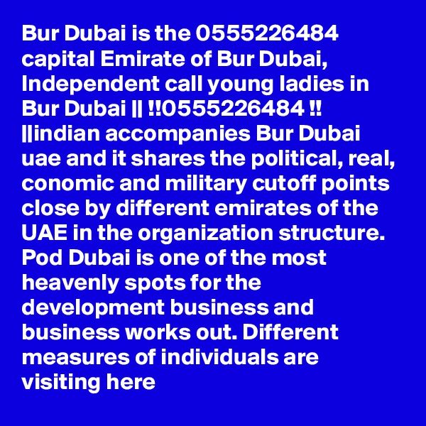 Bur Dubai is the 0555226484 capital Emirate of Bur Dubai, Independent call young ladies in Bur Dubai ||!!0555226484!! ||indian accompanies Bur Dubai uae and it shares the political, real, conomic and military cutoff points close by different emirates of the UAE in the organization structure. Pod Dubai is one of the most heavenly spots for the development business and business works out. Different measures of individuals are visiting here
