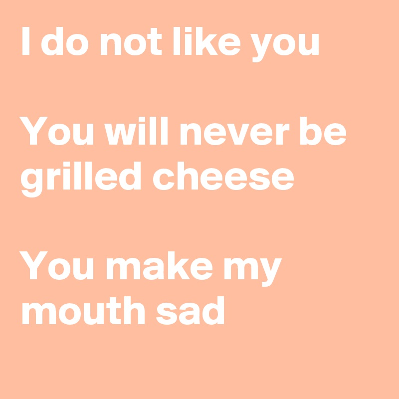 I do not like you  You will never be grilled cheese  You make my mouth sad