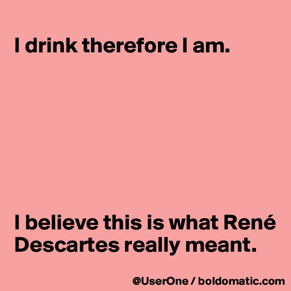 I drink therefore I am.        I believe this is what René Descartes really meant.