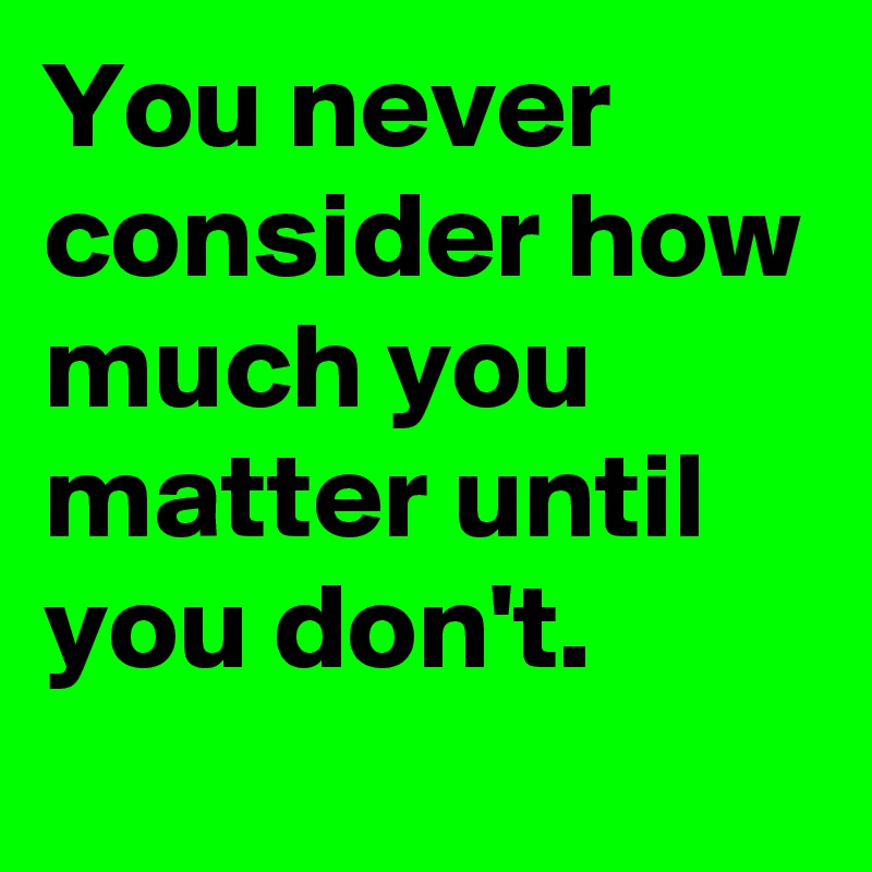 You never consider how much you matter until you don't.