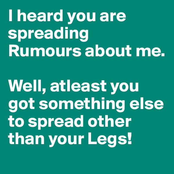 I heard you are spreading Rumours about me.   Well, atleast you got something else to spread other than your Legs!