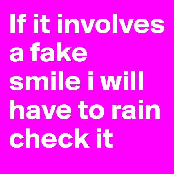 If it involves a fake smile i will have to rain check it