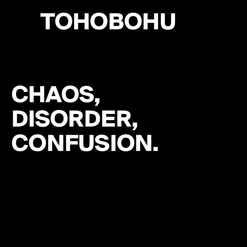 TOHOBOHU   CHAOS,  DISORDER, CONFUSION.