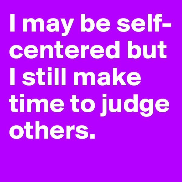 I may be self-centered but I still make time to judge others.