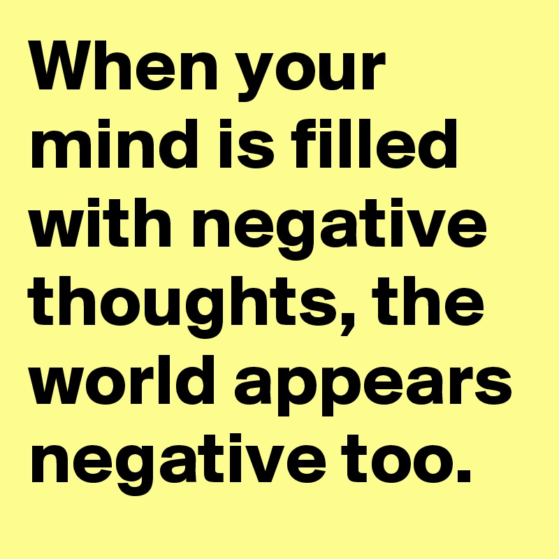 When your mind is filled with negative thoughts, the world appears negative too.