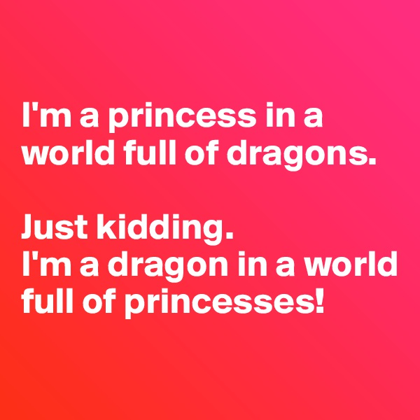 I'm a princess in a world full of dragons.  Just kidding.  I'm a dragon in a world full of princesses!