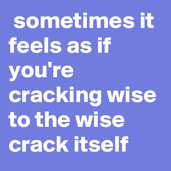 sometimes it feels as if you're cracking wise to the wise crack itself