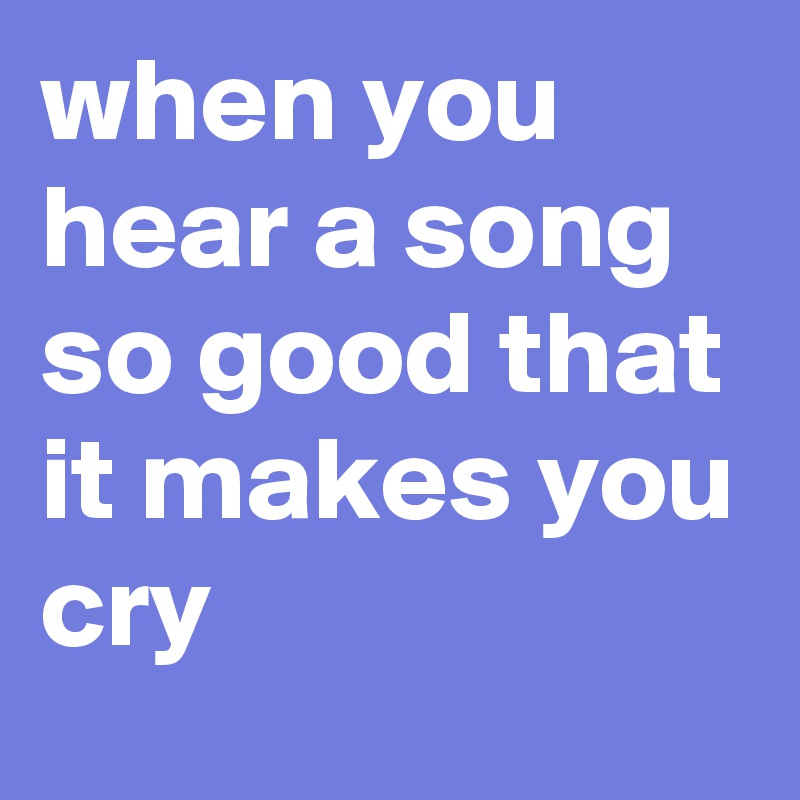when you hear a song so good that it makes you cry