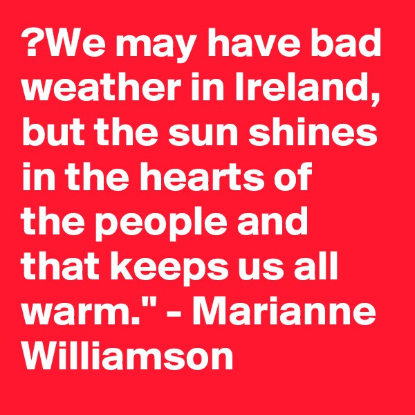 "?We may have bad weather in Ireland, but the sun shines in the hearts of the people and that keeps us all warm."" - Marianne Williamson"