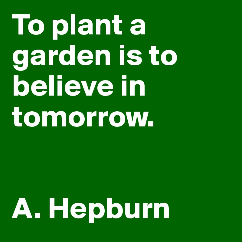 To Plant A Garden Is To Believe In Tomorrow A Hepburn Post By Rosentulpen On Boldomatic