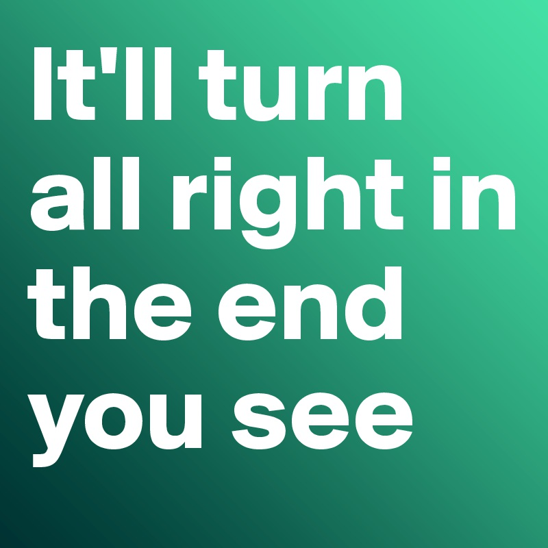 It'll turn all right in the end you see