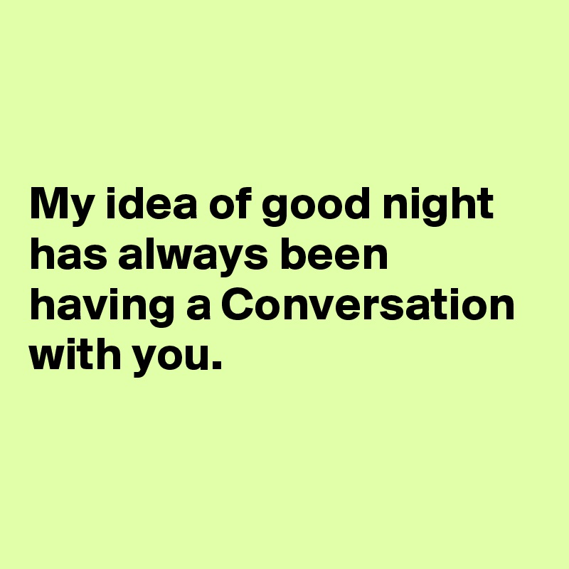My idea of good night has always been having a Conversation with you.
