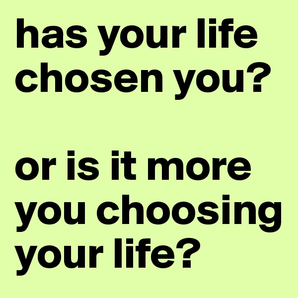 has your life chosen you?  or is it more you choosing your life?