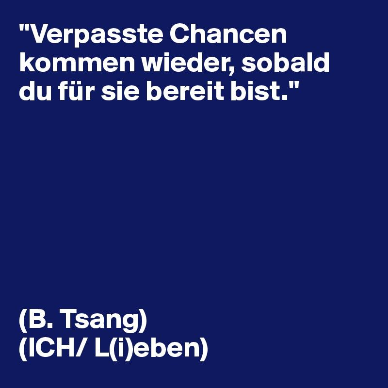 """""""Verpasste Chancen kommen wieder, sobald du für sie bereit bist.""""        (B. Tsang) (ICH/ L(i)eben)"""
