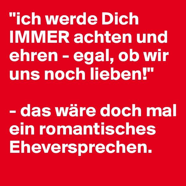 """""""ich werde Dich IMMER achten und ehren - egal, ob wir uns noch lieben!""""  - das wäre doch mal ein romantisches Eheversprechen."""