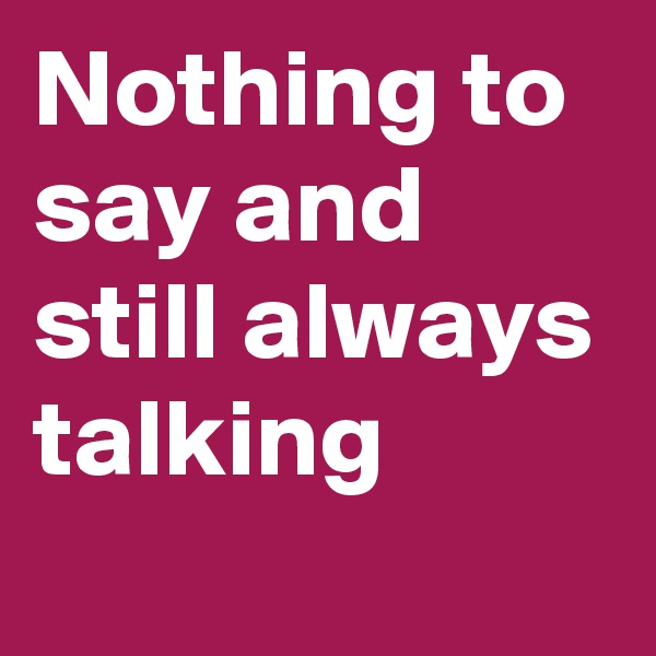 Nothing to say and still always talking