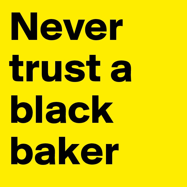 Never trust a black baker