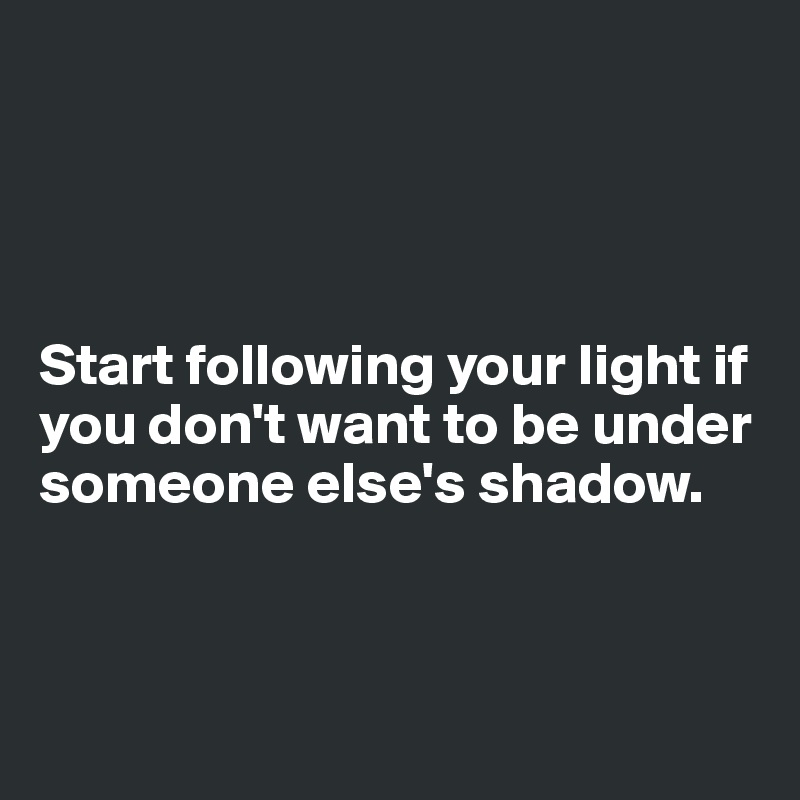 Start following your light if you don't want to be under someone else's shadow.
