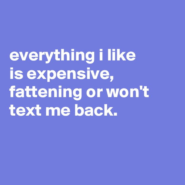 everything i like is expensive, fattening or won't text me back.