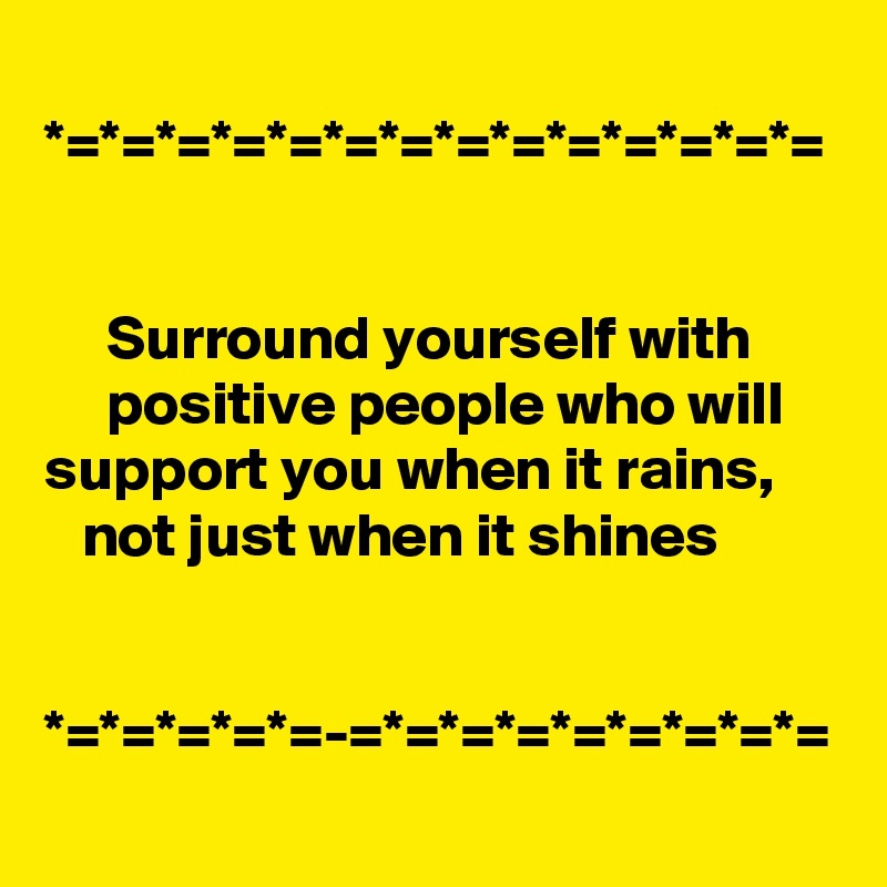 *=*=*=*=*=*=*=*=*=*=*=*=*=*=        Surround yourself with            positive people who will support you when it rains,     not just when it shines                         *=*=*=*=*=-=*=*=*=*=*=*=*=*=