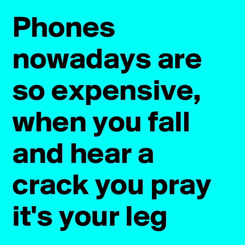 Phones nowadays are so expensive, when you fall and hear a crack you pray it's your leg