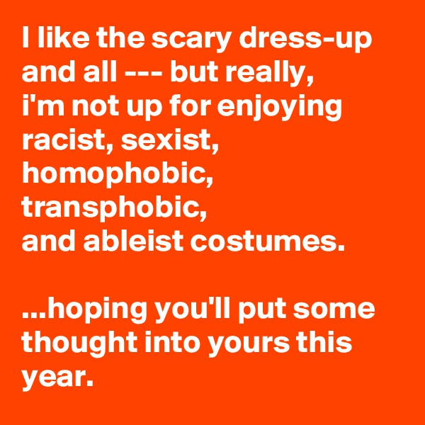 I like the scary dress-up and all --- but really,  i'm not up for enjoying  racist, sexist, homophobic, transphobic,  and ableist costumes.   ...hoping you'll put some thought into yours this year.