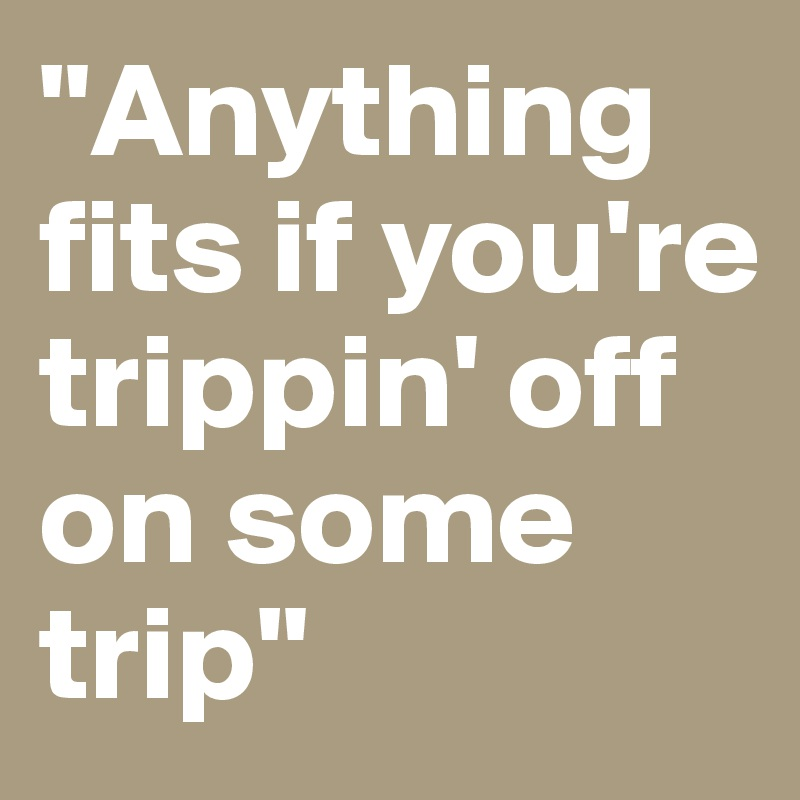 """""""Anything fits if you're trippin' off on some trip"""""""
