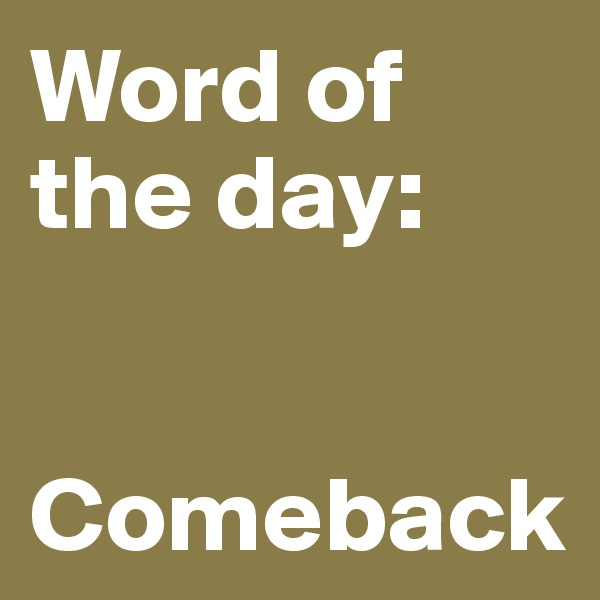 Word of the day:   Comeback