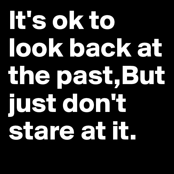 It's ok to look back at the past,But just don't stare at it.
