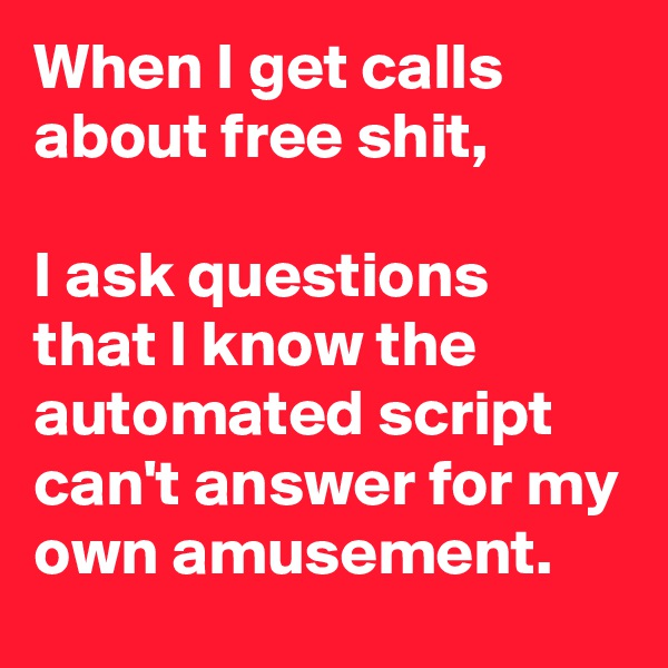 When I get calls about free shit,   I ask questions that I know the automated script can't answer for my own amusement.