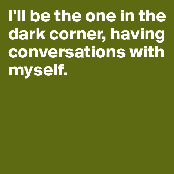 I'll be the one in the dark corner, having conversations with myself.