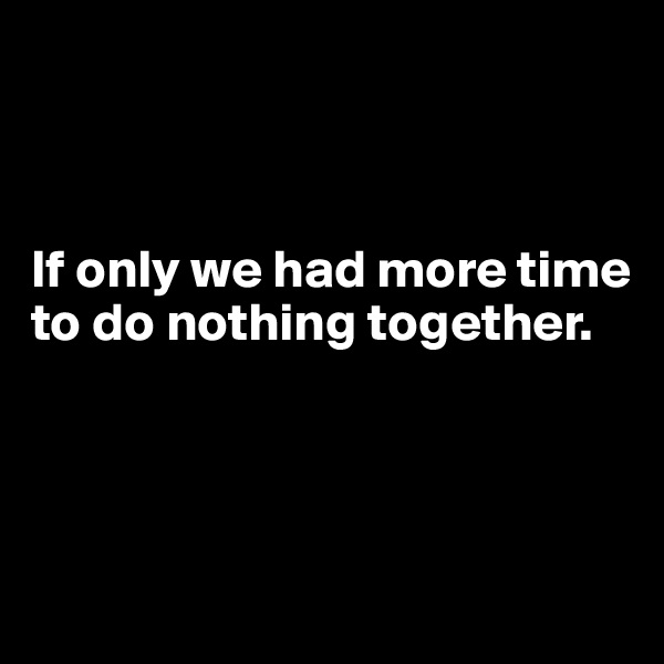 If only we had more time to do nothing together.