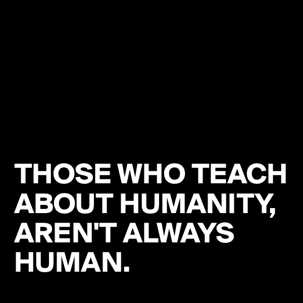 THOSE WHO TEACH ABOUT HUMANITY, AREN'T ALWAYS HUMAN.