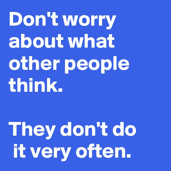 Don't worry about what other people think.   They don't do  it very often.