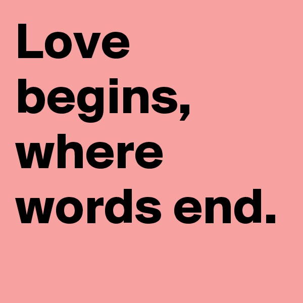 Love begins, where words end.