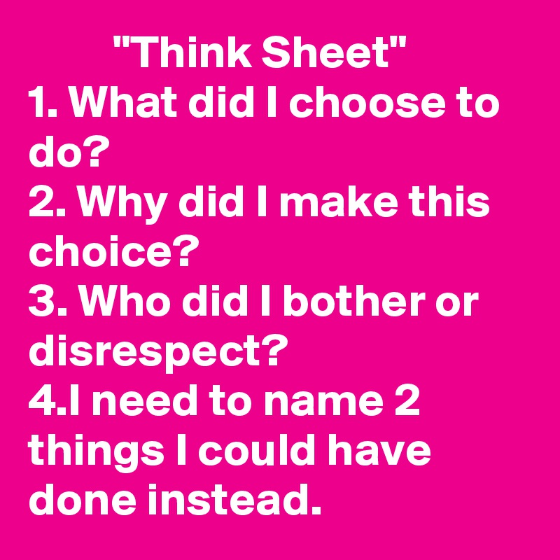 """""""Think Sheet"""" 1. What did I choose to do? 2. Why did I make this choice? 3. Who did I bother or disrespect?  4.I need to name 2 things I could have done instead."""