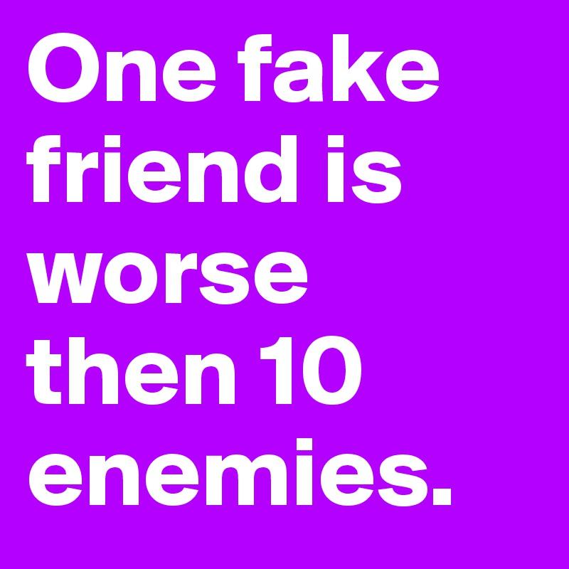 One fake friend is worse then 10  enemies.