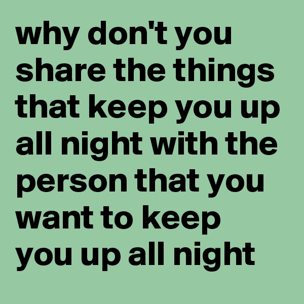 why don't you share the things that keep you up all night with the person that you want to keep you up all night