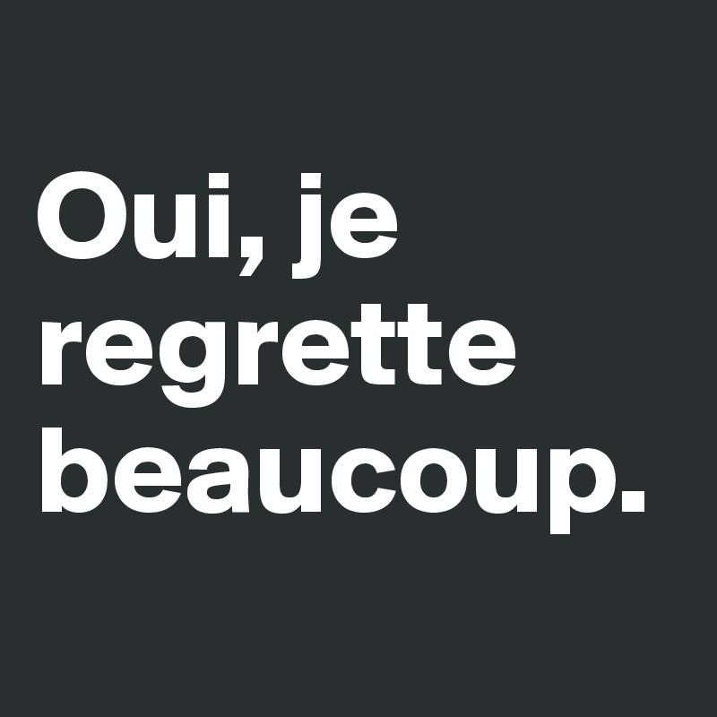 Oui, je regrette beaucoup  Post by sarcaSM on Boldomatic ~ Je Bois Beaucoup D Eau