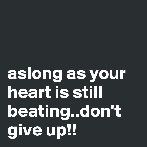 aslong as your heart is still beating..don't give up!!