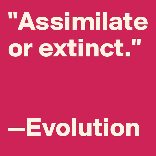 """Assimilate  or extinct.""   —Evolution"