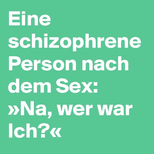 Eine schizophrene Person nach dem Sex: »Na, wer war Ich?«